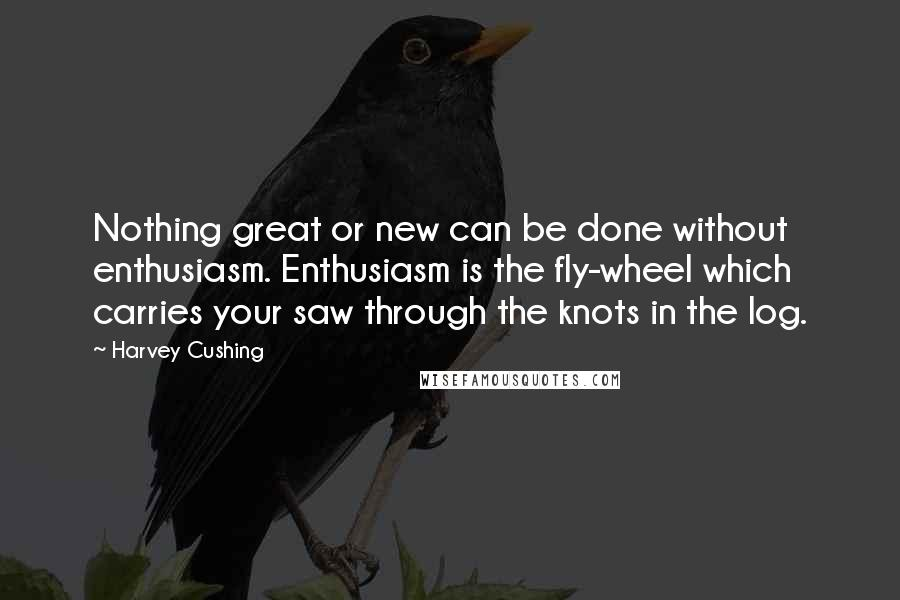 Harvey Cushing quotes: Nothing great or new can be done without enthusiasm. Enthusiasm is the fly-wheel which carries your saw through the knots in the log.