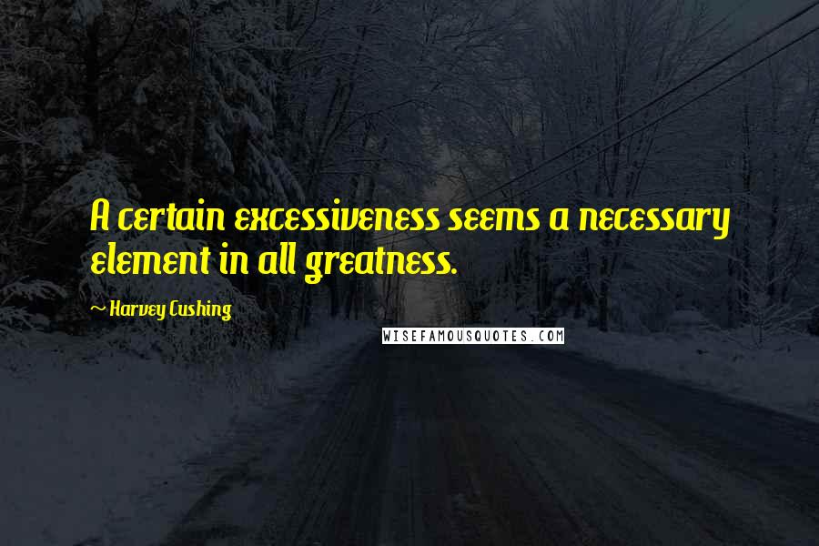 Harvey Cushing quotes: A certain excessiveness seems a necessary element in all greatness.