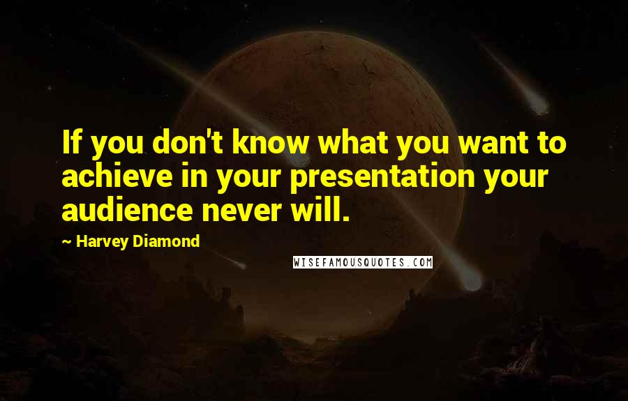 Harvey Diamond quotes: If you don't know what you want to achieve in your presentation your audience never will.