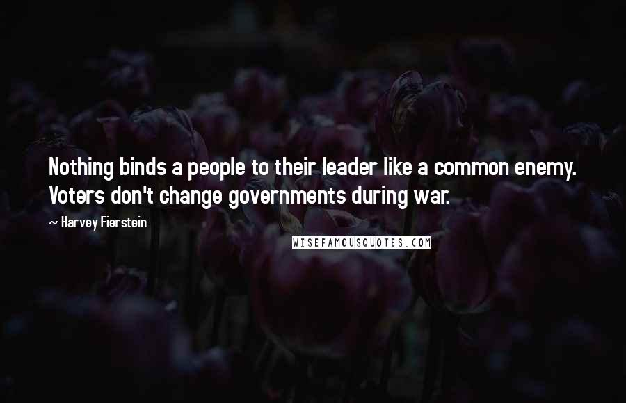 Harvey Fierstein quotes: Nothing binds a people to their leader like a common enemy. Voters don't change governments during war.
