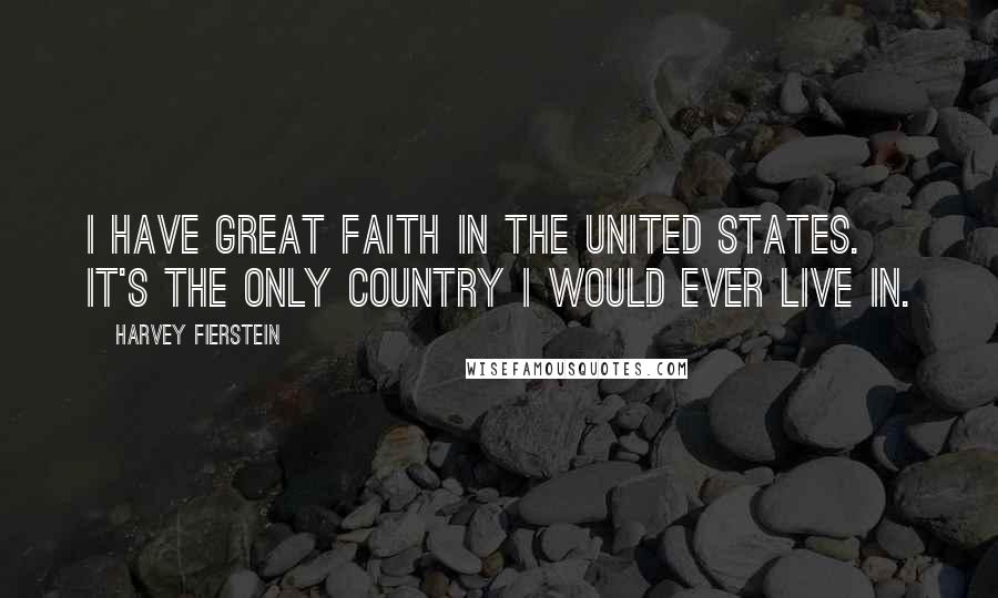 Harvey Fierstein quotes: I have great faith in the United States. It's the only country I would ever live in.