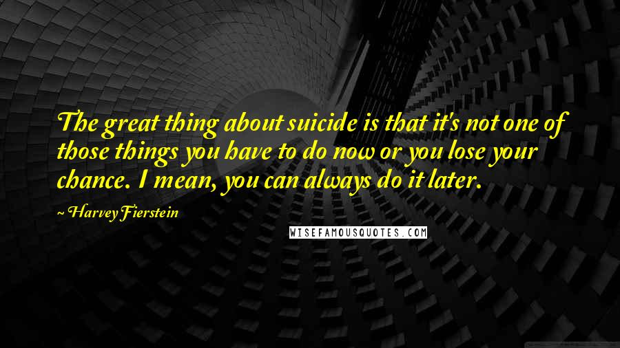 Harvey Fierstein quotes: The great thing about suicide is that it's not one of those things you have to do now or you lose your chance. I mean, you can always do it