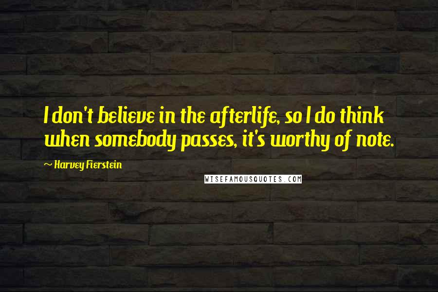Harvey Fierstein quotes: I don't believe in the afterlife, so I do think when somebody passes, it's worthy of note.