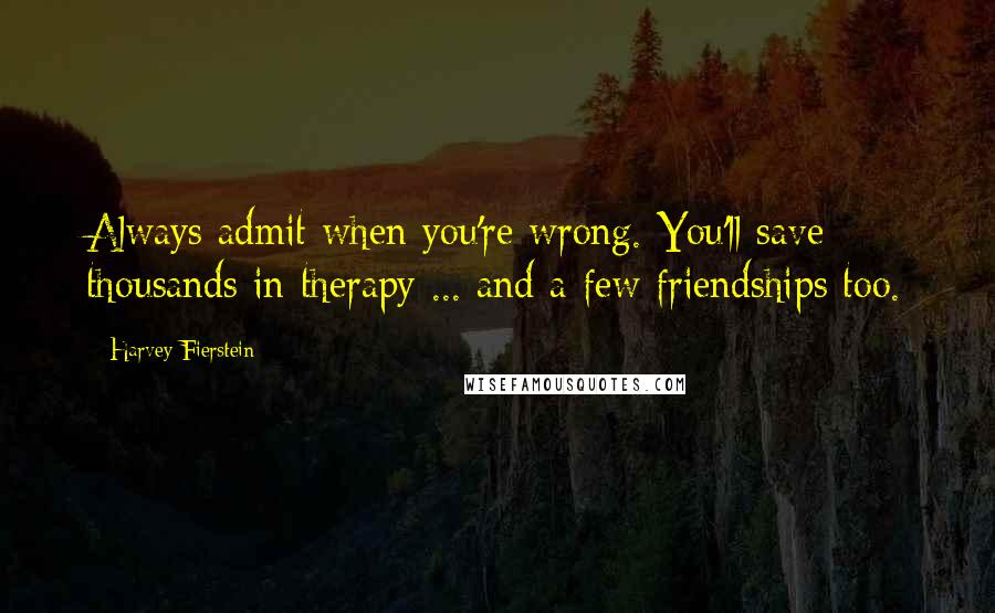 Harvey Fierstein quotes: Always admit when you're wrong. You'll save thousands in therapy ... and a few friendships too.