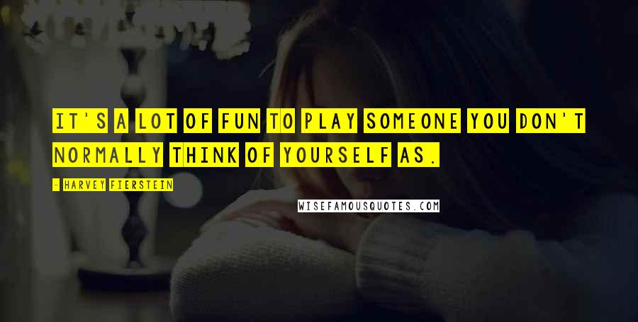 Harvey Fierstein quotes: It's a lot of fun to play someone you don't normally think of yourself as.