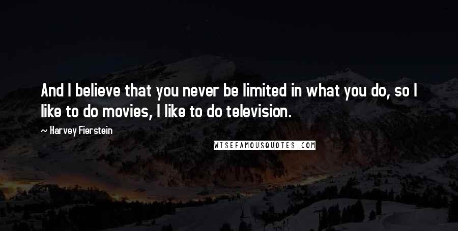 Harvey Fierstein quotes: And I believe that you never be limited in what you do, so I like to do movies, I like to do television.
