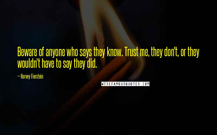 Harvey Fierstein quotes: Beware of anyone who says they know. Trust me, they don't, or they wouldn't have to say they did.