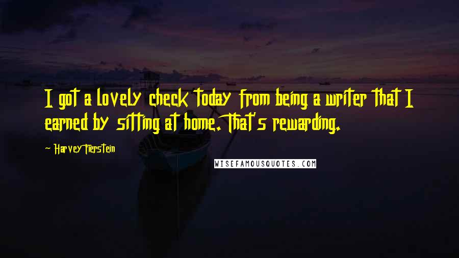 Harvey Fierstein quotes: I got a lovely check today from being a writer that I earned by sitting at home. That's rewarding.