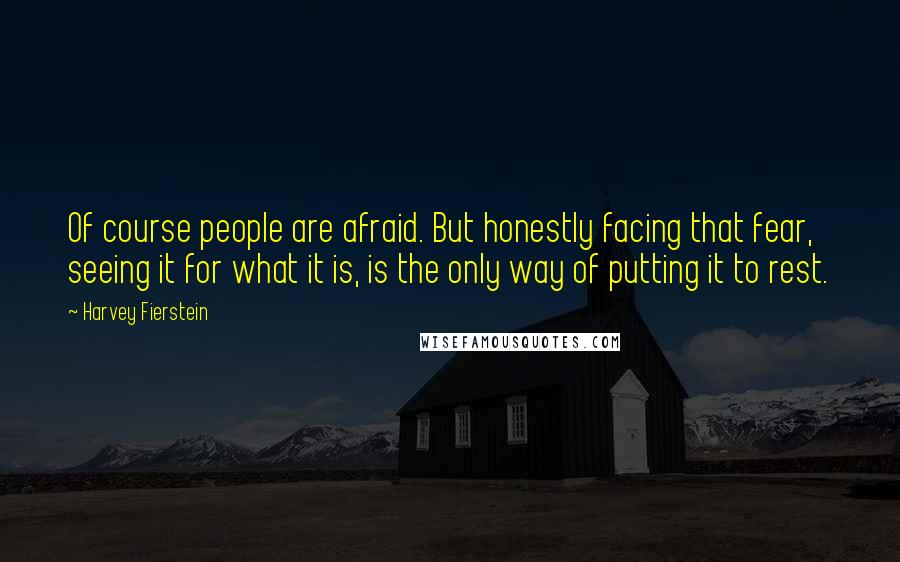 Harvey Fierstein quotes: Of course people are afraid. But honestly facing that fear, seeing it for what it is, is the only way of putting it to rest.