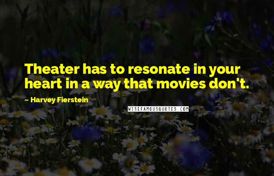 Harvey Fierstein quotes: Theater has to resonate in your heart in a way that movies don't.