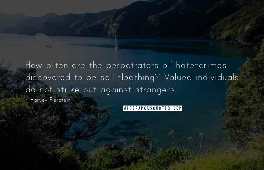 Harvey Fierstein quotes: How often are the perpetrators of hate-crimes discovered to be self-loathing? Valued individuals do not strike out against strangers.