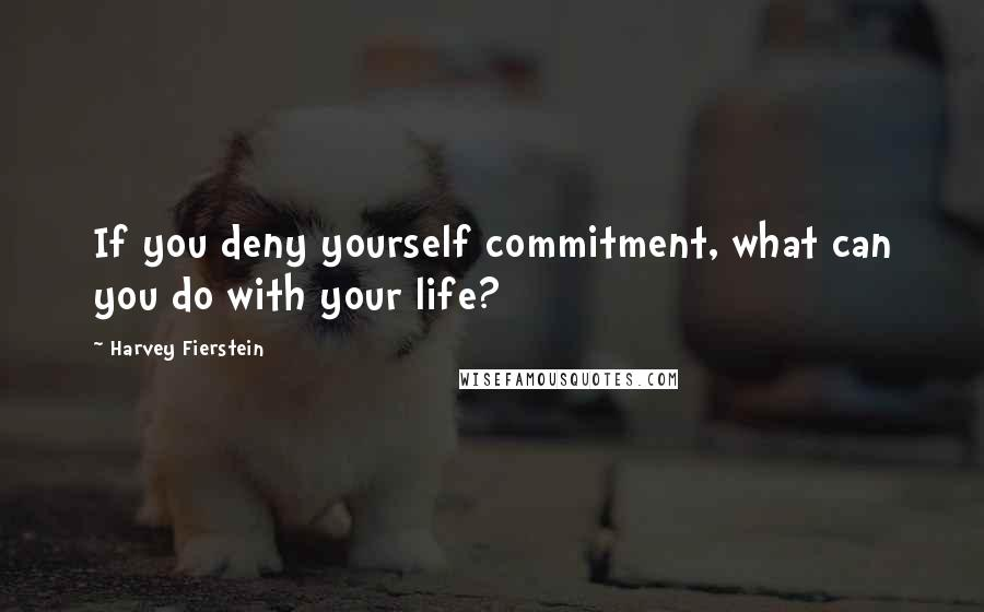 Harvey Fierstein quotes: If you deny yourself commitment, what can you do with your life?