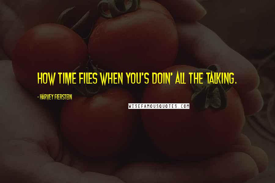 Harvey Fierstein quotes: How time files when you's doin' all the talking.