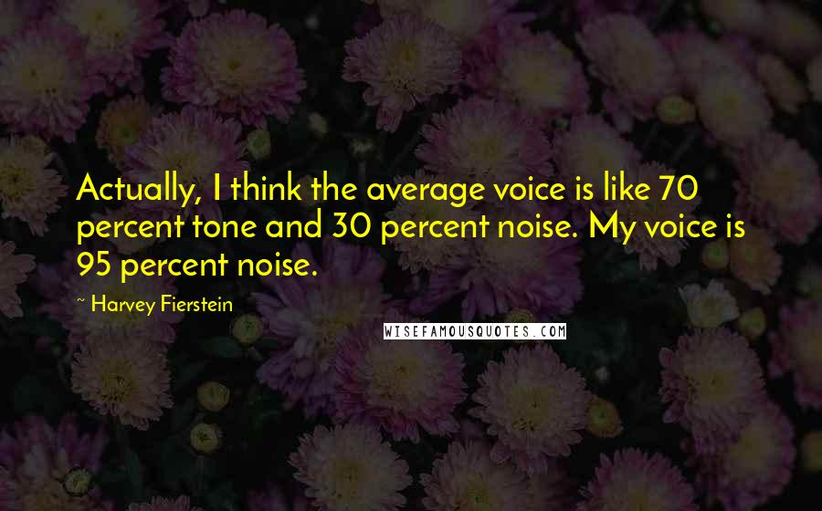 Harvey Fierstein quotes: Actually, I think the average voice is like 70 percent tone and 30 percent noise. My voice is 95 percent noise.