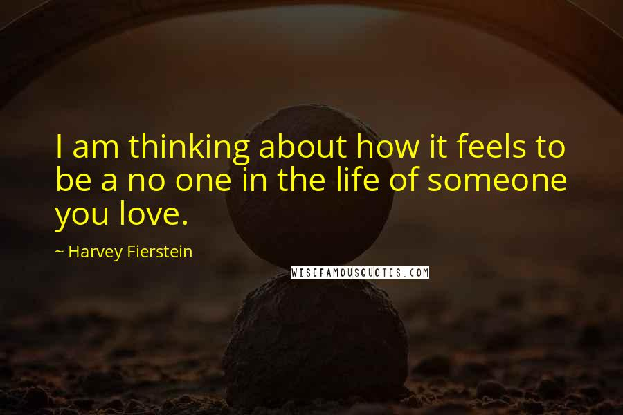 Harvey Fierstein quotes: I am thinking about how it feels to be a no one in the life of someone you love.