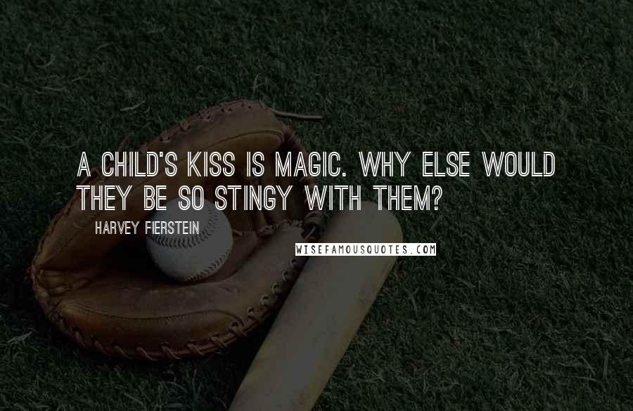 Harvey Fierstein quotes: A child's kiss is magic. Why else would they be so stingy with them?