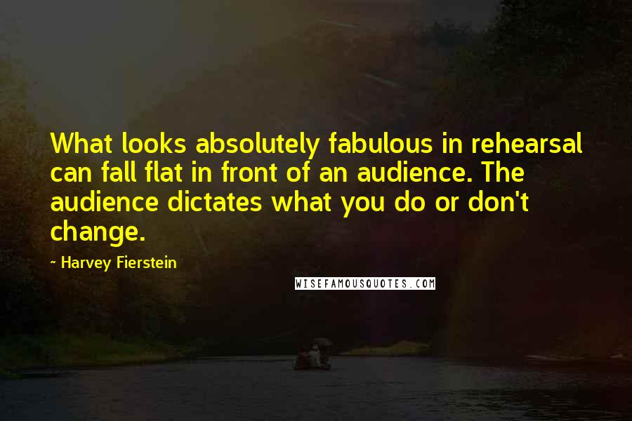 Harvey Fierstein quotes: What looks absolutely fabulous in rehearsal can fall flat in front of an audience. The audience dictates what you do or don't change.