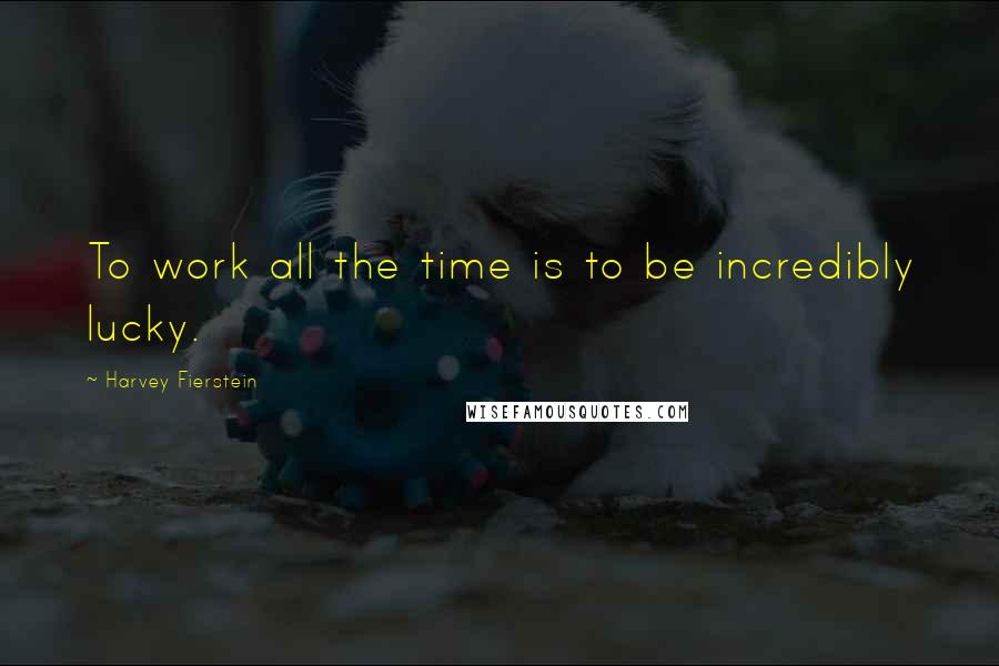 Harvey Fierstein quotes: To work all the time is to be incredibly lucky.