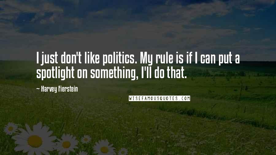 Harvey Fierstein quotes: I just don't like politics. My rule is if I can put a spotlight on something, I'll do that.