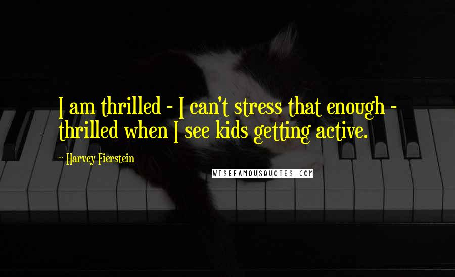 Harvey Fierstein quotes: I am thrilled - I can't stress that enough - thrilled when I see kids getting active.