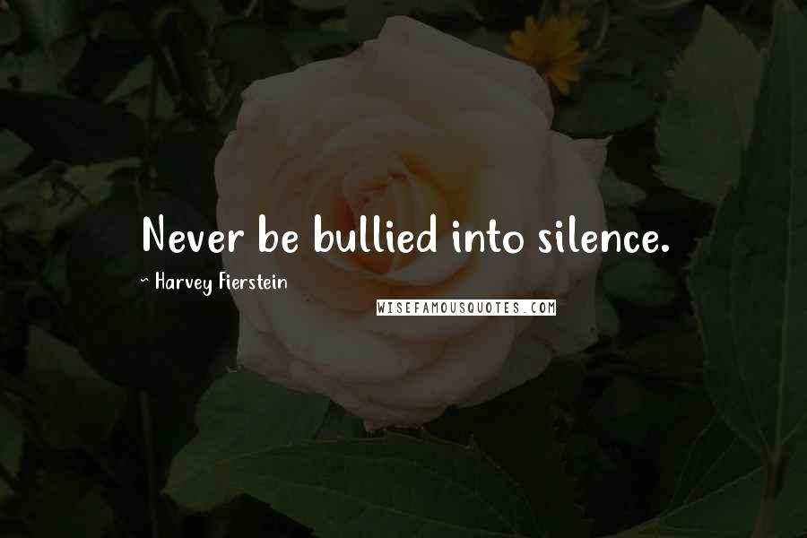 Harvey Fierstein quotes: Never be bullied into silence.