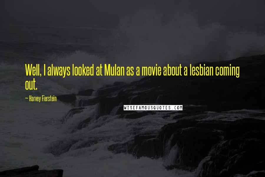 Harvey Fierstein quotes: Well, I always looked at Mulan as a movie about a lesbian coming out.