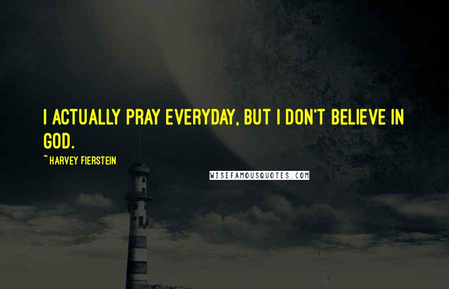 Harvey Fierstein quotes: I actually pray everyday, but I don't believe in God.