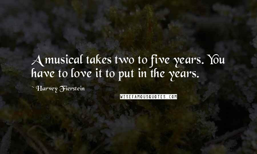 Harvey Fierstein quotes: A musical takes two to five years. You have to love it to put in the years.