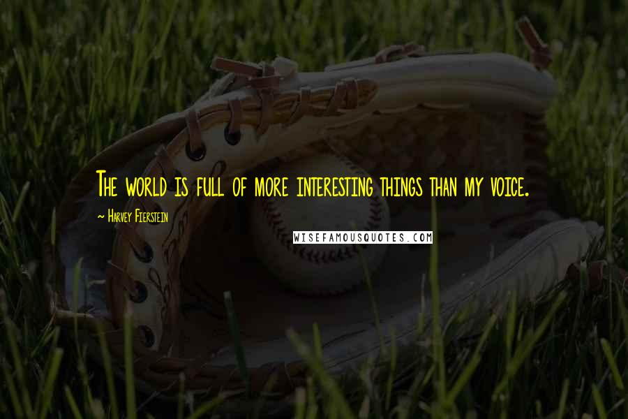 Harvey Fierstein quotes: The world is full of more interesting things than my voice.
