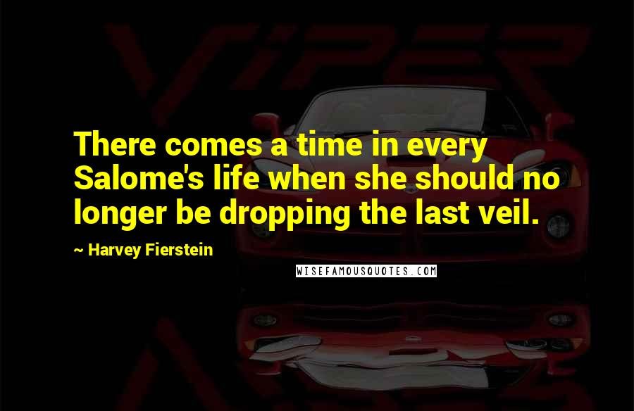 Harvey Fierstein quotes: There comes a time in every Salome's life when she should no longer be dropping the last veil.