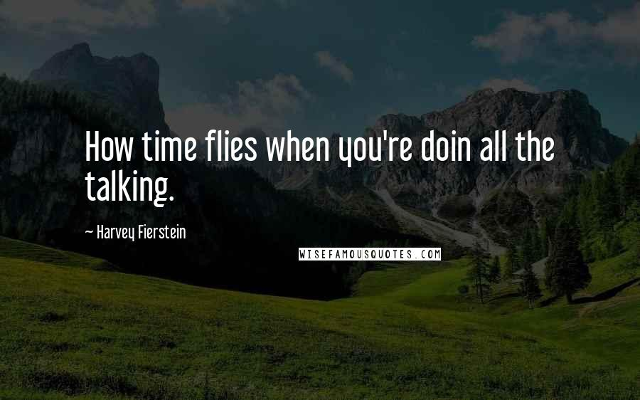 Harvey Fierstein quotes: How time flies when you're doin all the talking.