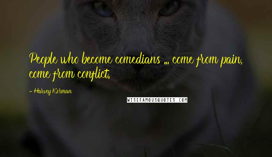 Harvey Korman quotes: People who become comedians ... come from pain, come from conflict.