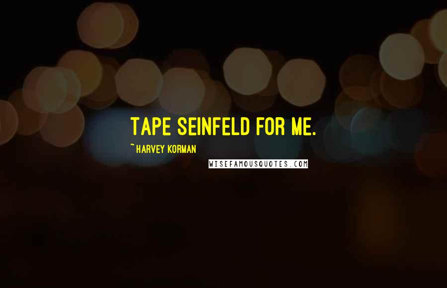 Harvey Korman quotes: Tape Seinfeld for me.