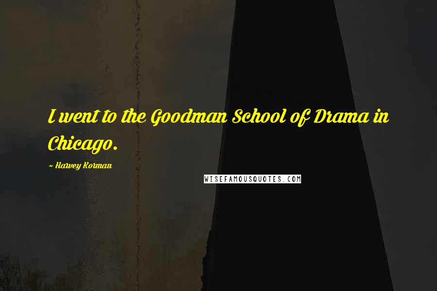 Harvey Korman quotes: I went to the Goodman School of Drama in Chicago.