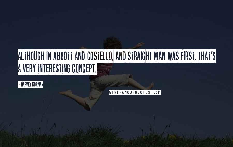 Harvey Korman quotes: Although in Abbott and Costello, and straight man was first. That's a very interesting concept.