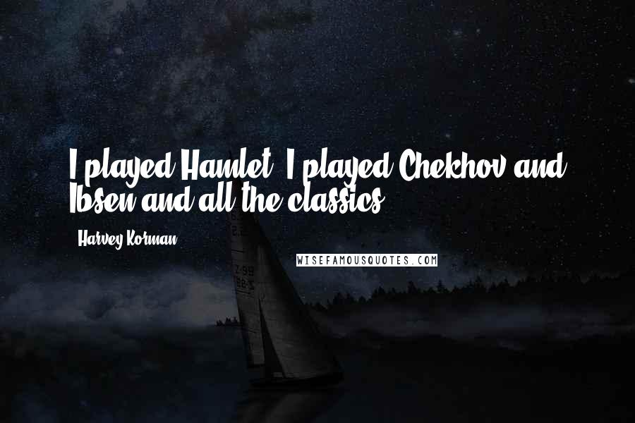 Harvey Korman quotes: I played Hamlet, I played Chekhov and Ibsen and all the classics.
