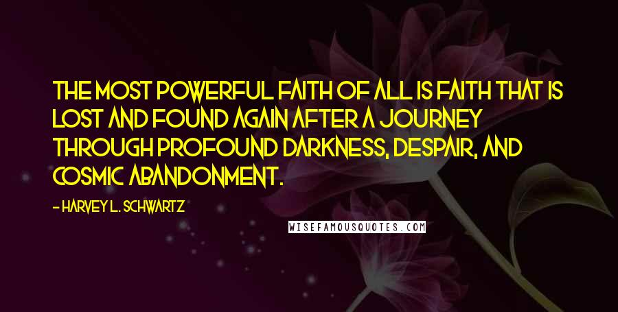 Harvey L. Schwartz quotes: the most powerful faith of all is faith that is lost and found again after a journey through profound darkness, despair, and cosmic abandonment.