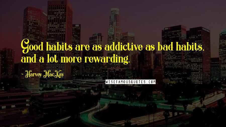 Harvey MacKay quotes: Good habits are as addictive as bad habits, and a lot more rewarding.