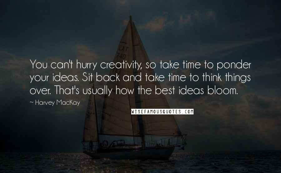 Harvey MacKay quotes: You can't hurry creativity, so take time to ponder your ideas. Sit back and take time to think things over. That's usually how the best ideas bloom.