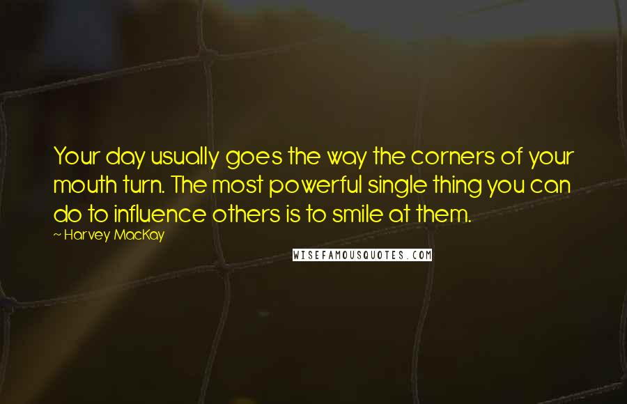 Harvey MacKay quotes: Your day usually goes the way the corners of your mouth turn. The most powerful single thing you can do to influence others is to smile at them.