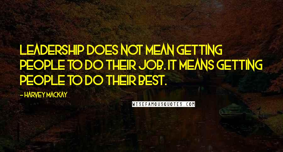 Harvey MacKay quotes: Leadership does not mean getting people to do their job. It means getting people to do their best.