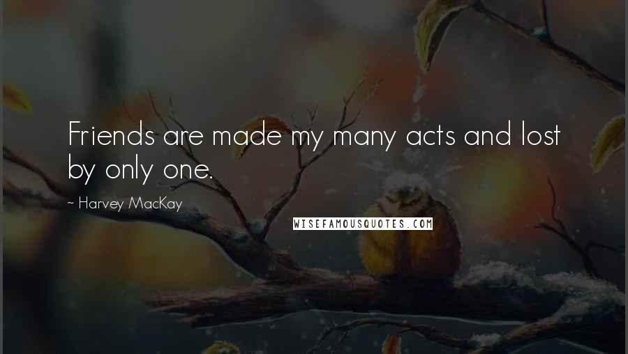 Harvey MacKay quotes: Friends are made my many acts and lost by only one.