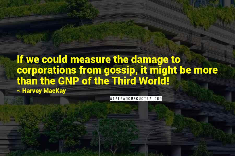 Harvey MacKay quotes: If we could measure the damage to corporations from gossip, it might be more than the GNP of the Third World!