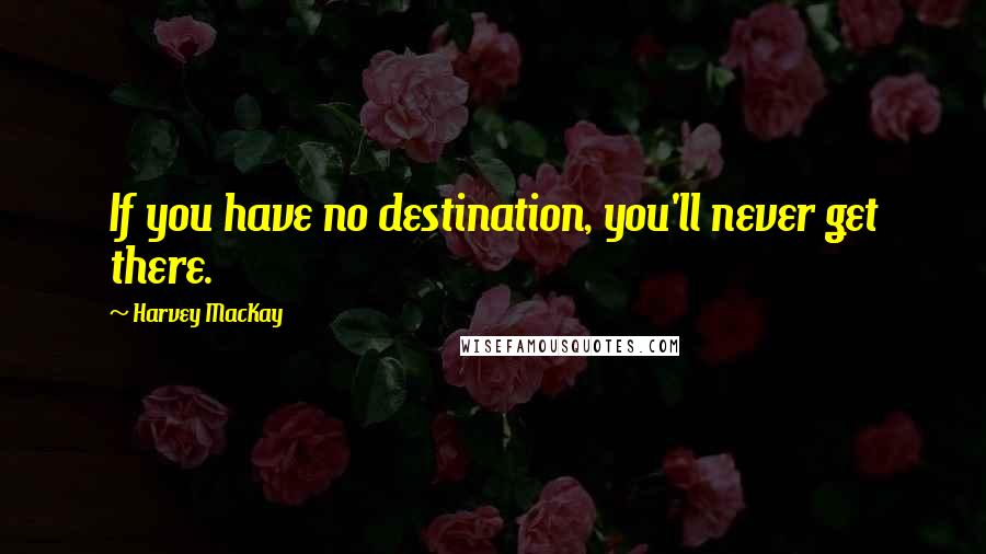 Harvey MacKay quotes: If you have no destination, you'll never get there.