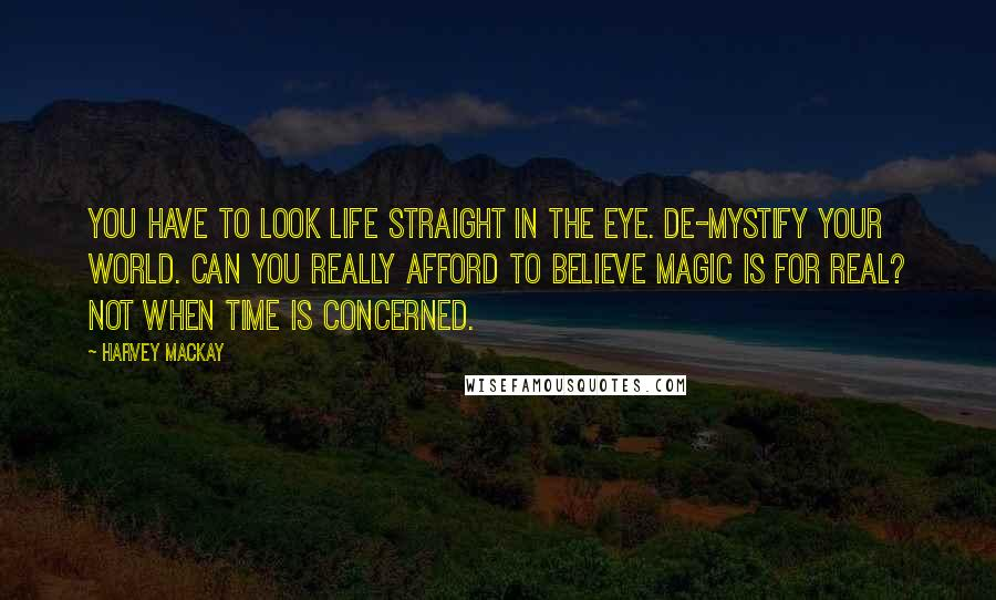 Harvey MacKay quotes: You have to look life straight in the eye. De-mystify your world. Can you really afford to believe magic is for real? Not when time is concerned.