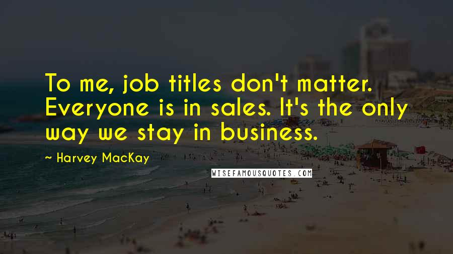 Harvey MacKay quotes: To me, job titles don't matter. Everyone is in sales. It's the only way we stay in business.