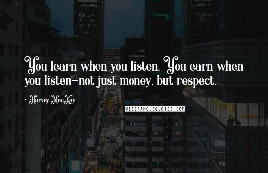 Harvey MacKay quotes: You learn when you listen. You earn when you listen-not just money, but respect.
