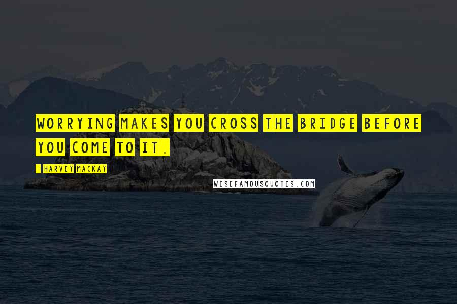 Harvey MacKay quotes: Worrying makes you cross the bridge before you come to it.