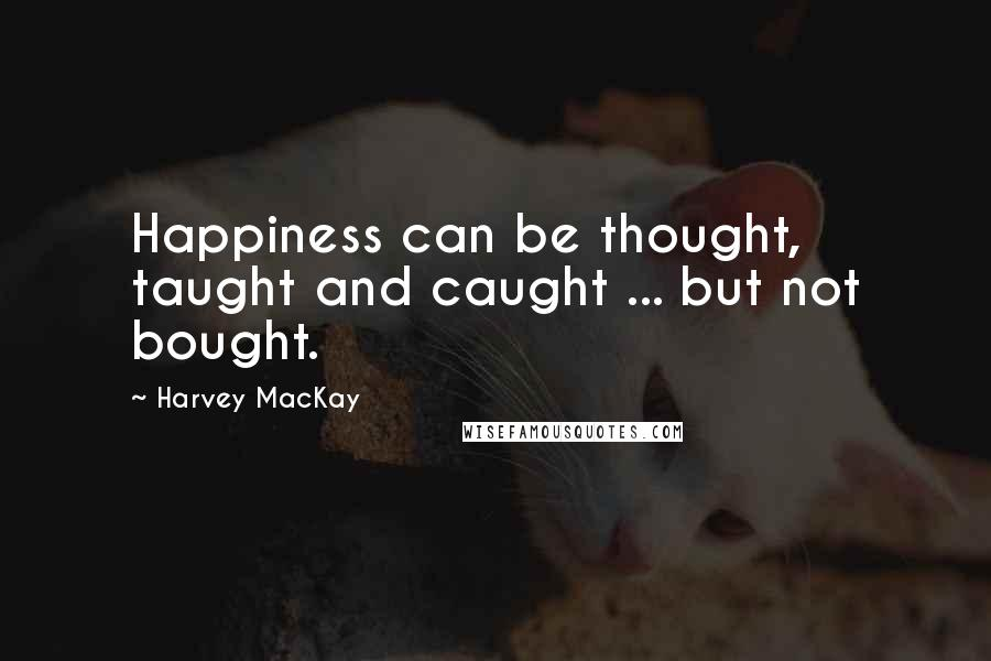 Harvey MacKay quotes: Happiness can be thought, taught and caught ... but not bought.