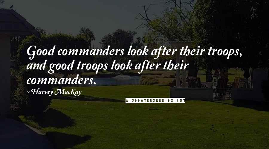 Harvey MacKay quotes: Good commanders look after their troops, and good troops look after their commanders.